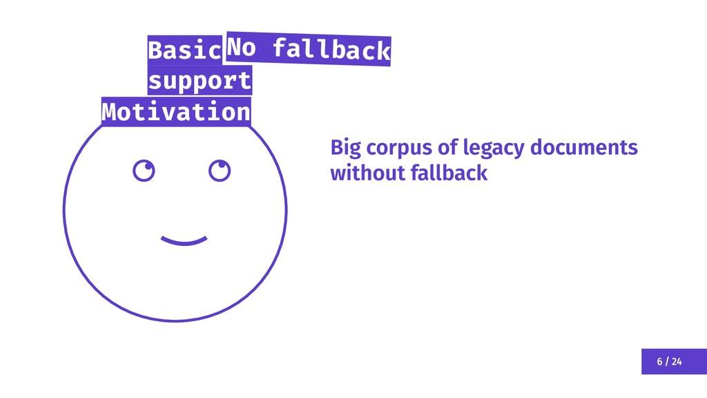 6 / 24 Motivation Big corpus of legacy document...