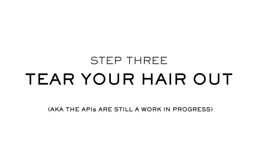 STEP THREE TEAR YOUR HAIR OUT (AKA THE APIs ARE...