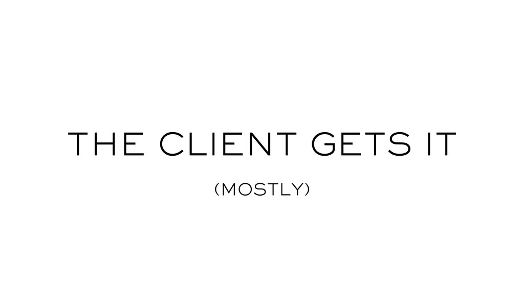THE CLIENT GETS IT (MOSTLY)