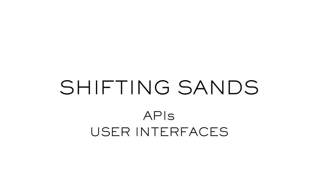 SHIFTING SANDS APIs USER INTERFACES