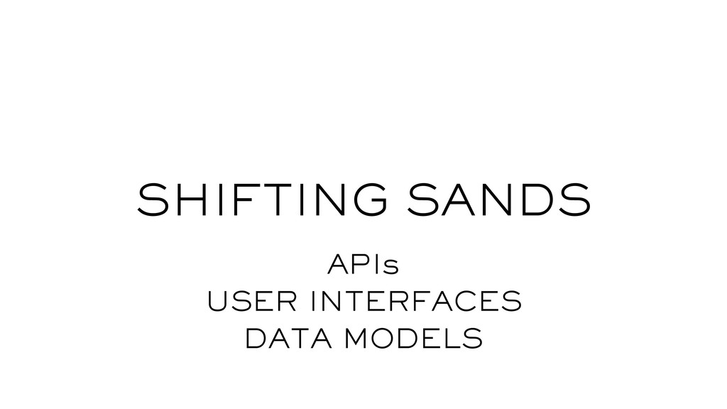 SHIFTING SANDS APIs USER INTERFACES DATA MODELS