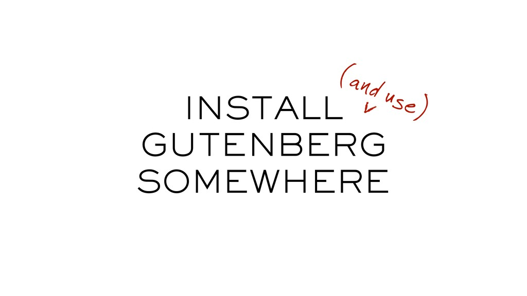INSTALL GUTENBERG SOMEWHERE (and use)