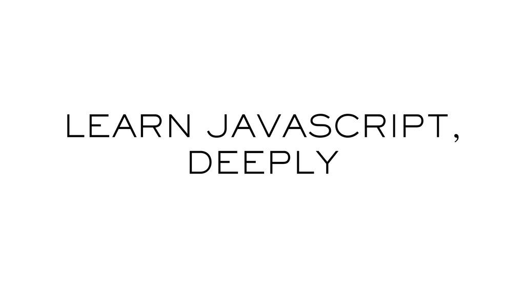 LEARN JAVASCRIPT, DEEPLY
