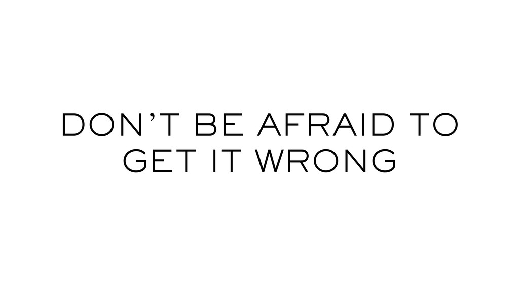 DON'T BE AFRAID TO GET IT WRONG