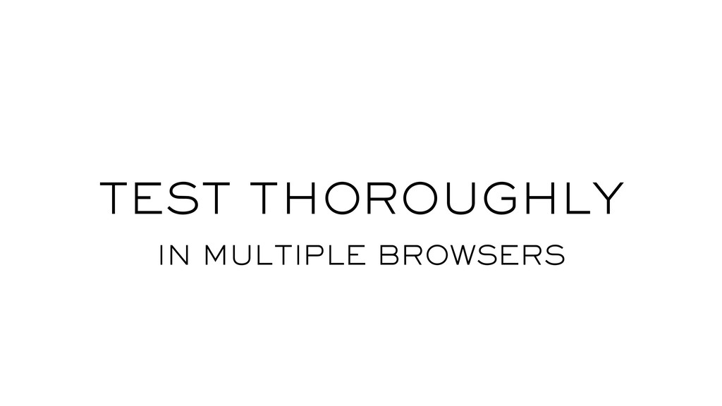 TEST THOROUGHLY IN MULTIPLE BROWSERS