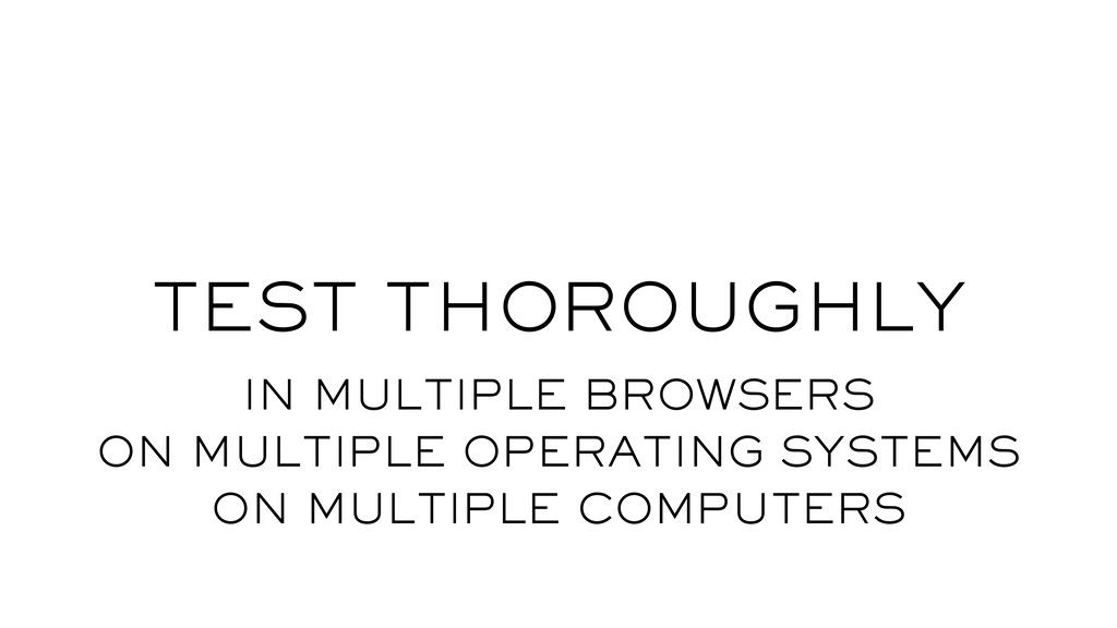 TEST THOROUGHLY IN MULTIPLE BROWSERS ON MULTIPL...