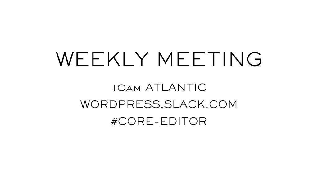 WEEKLY MEETING 10am ATLANTIC WORDPRESS.SLACK.CO...