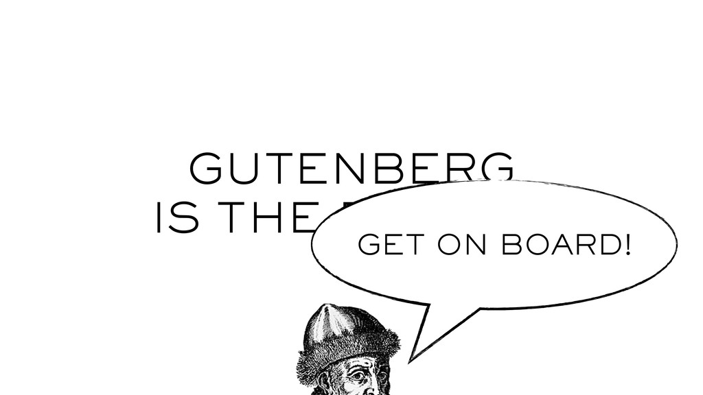 GUTENBERG IS THE FUTURE GET ON BOARD!