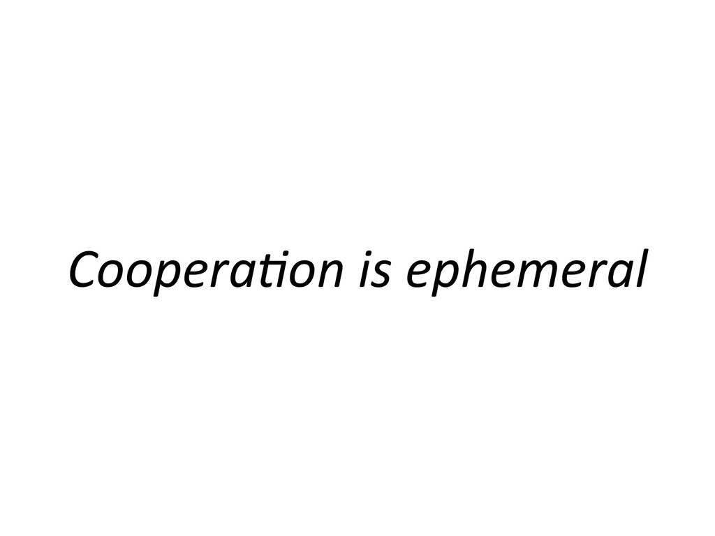 Coopera'on is ephemeral