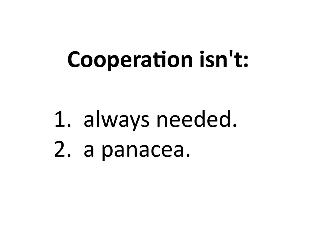 Coopera6on isn't: 1. always needed. 2. a panace...