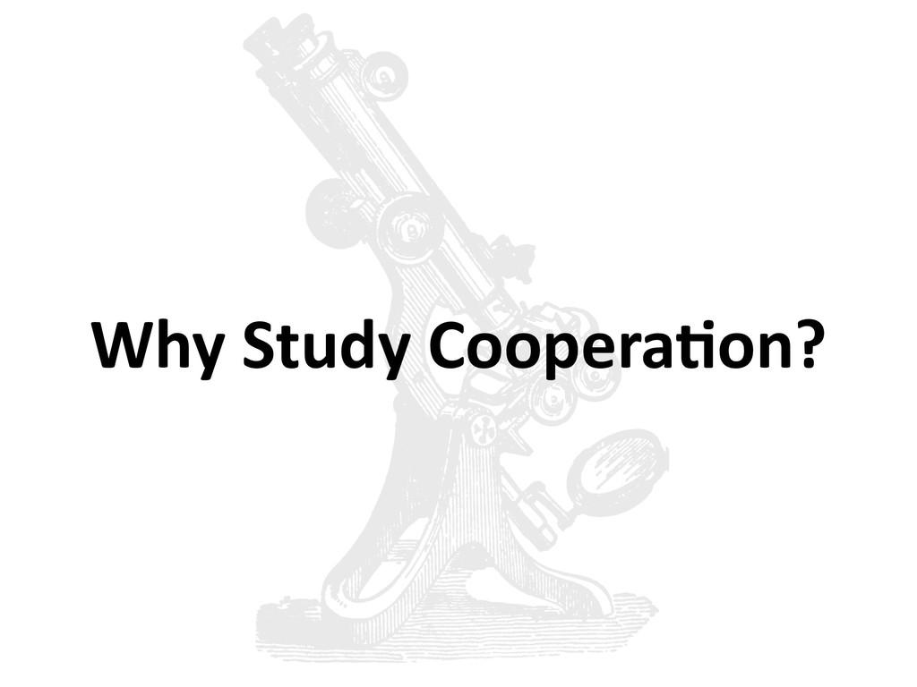 Why Study Coopera6on?