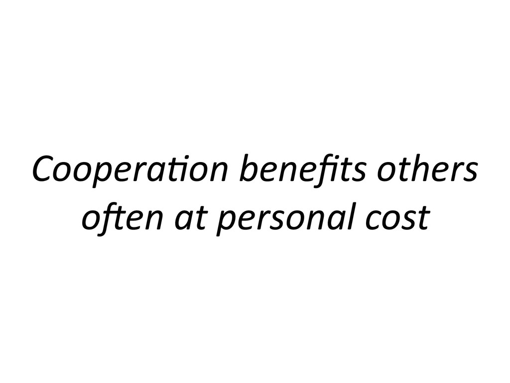 Coopera'on benefits others o/en at personal cost