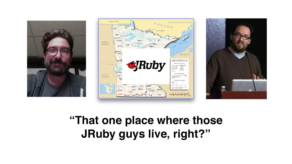 """That one place where those JRuby guys live, ri..."