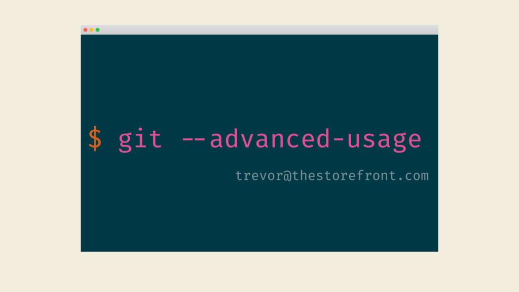 $ git --advanced-usage trevor@thestorefront.com