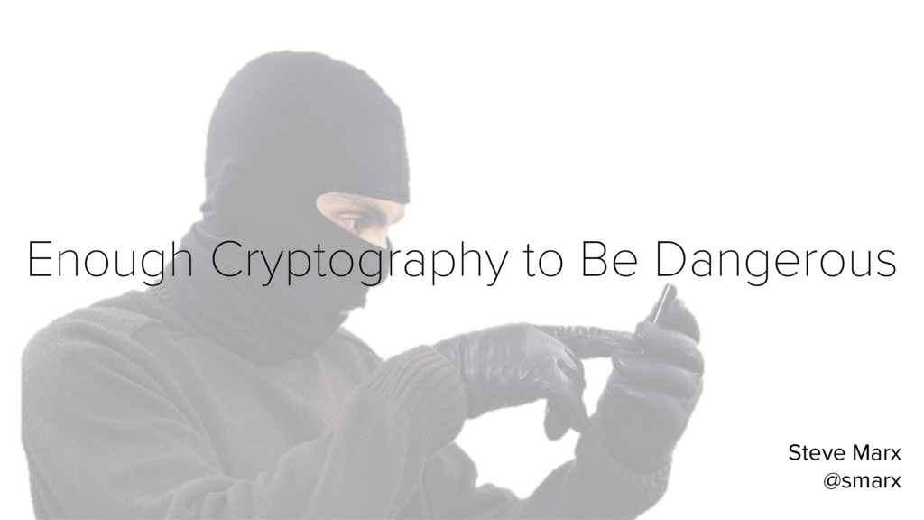 Enough Cryptography to Be Dangerous Steve Marx ...