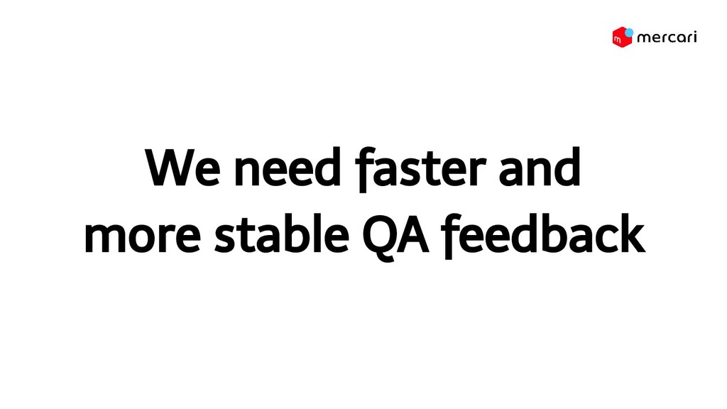 We need faster and more stable QA feedback