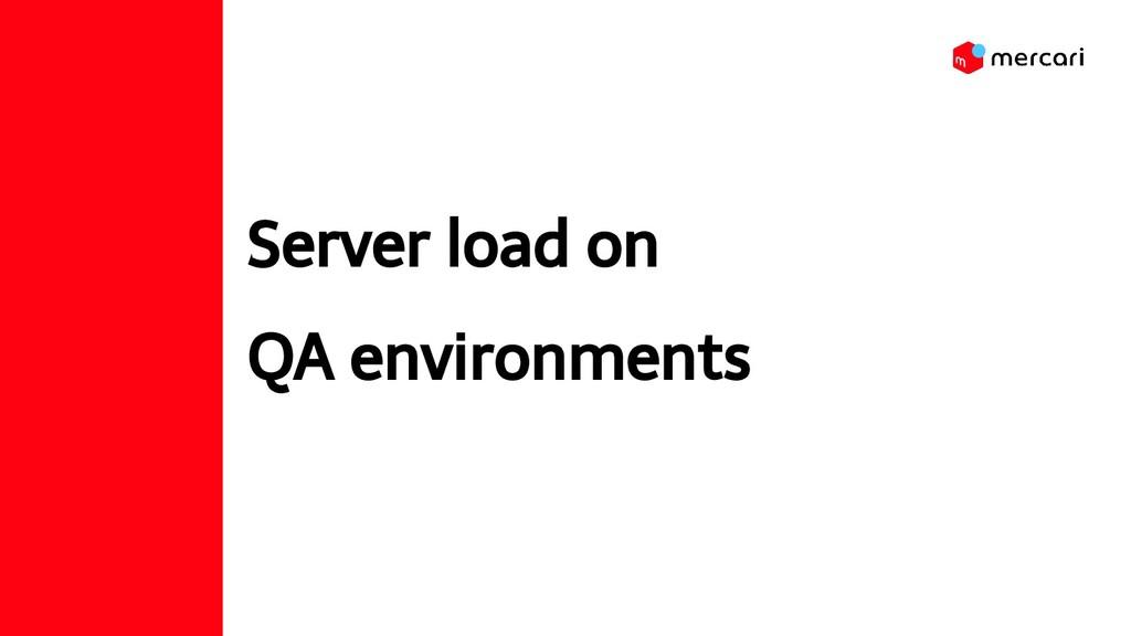 Server load on QA environments