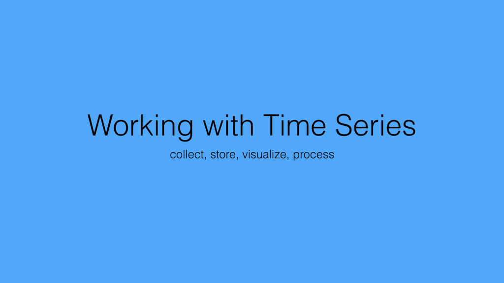 Working with Time Series collect, store, visual...