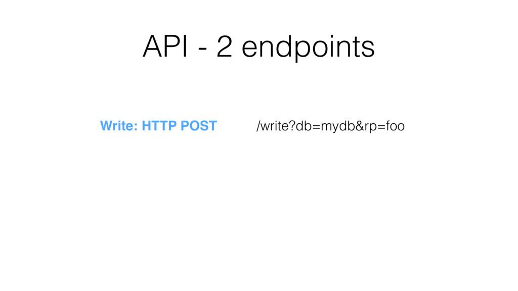 API - 2 endpoints /write?db=mydb&rp=foo Write: ...