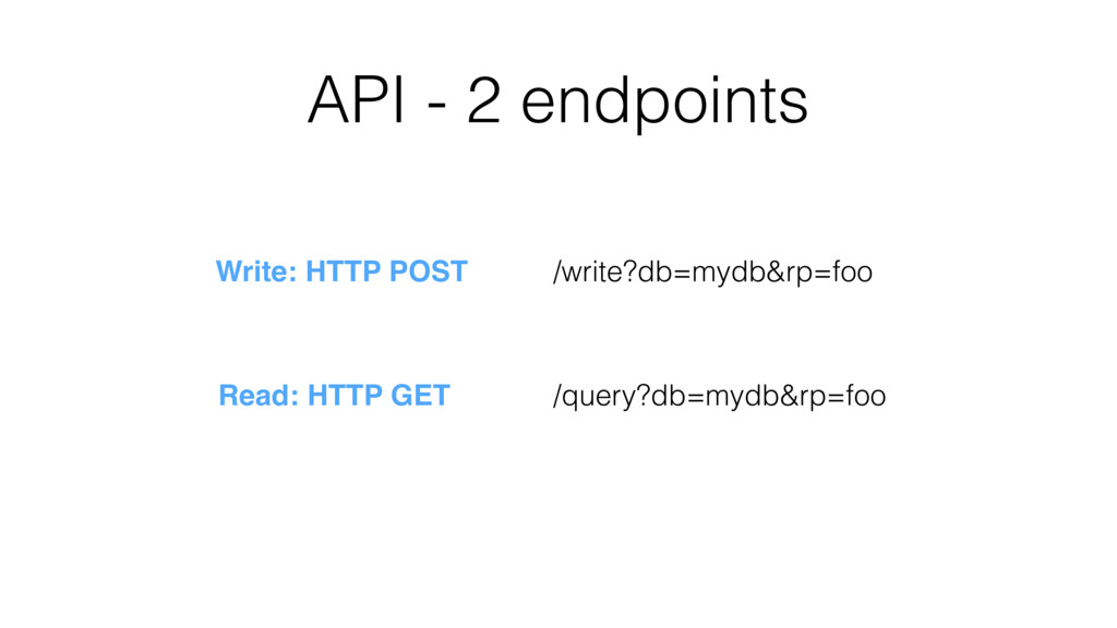 API - 2 endpoints /write?db=mydb&rp=foo /query?...