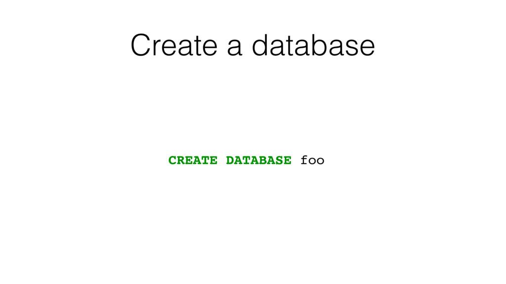 Create a database CREATE DATABASE foo