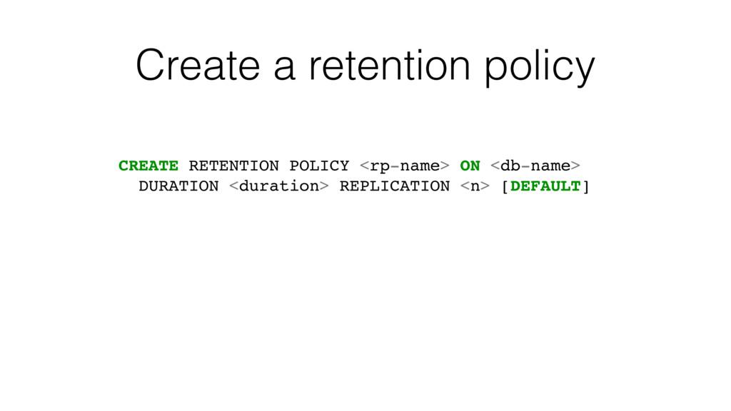 Create a retention policy CREATE RETENTION POLI...