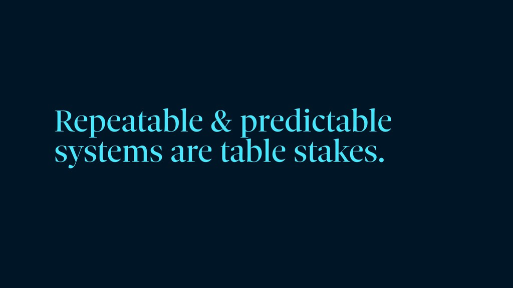 Repeatable & predictable systems are table stak...