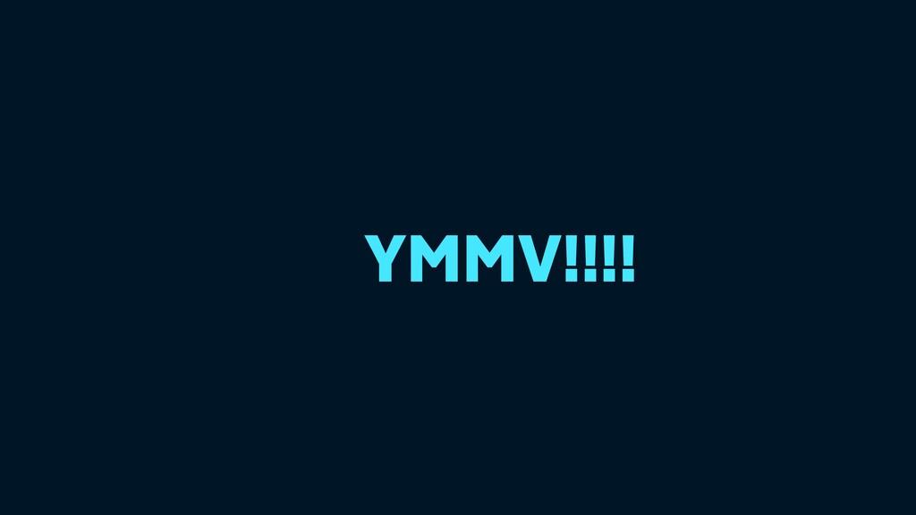 YMMV!!!!