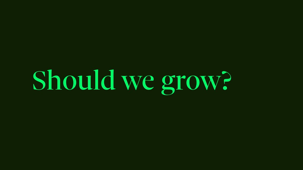 Should we grow?