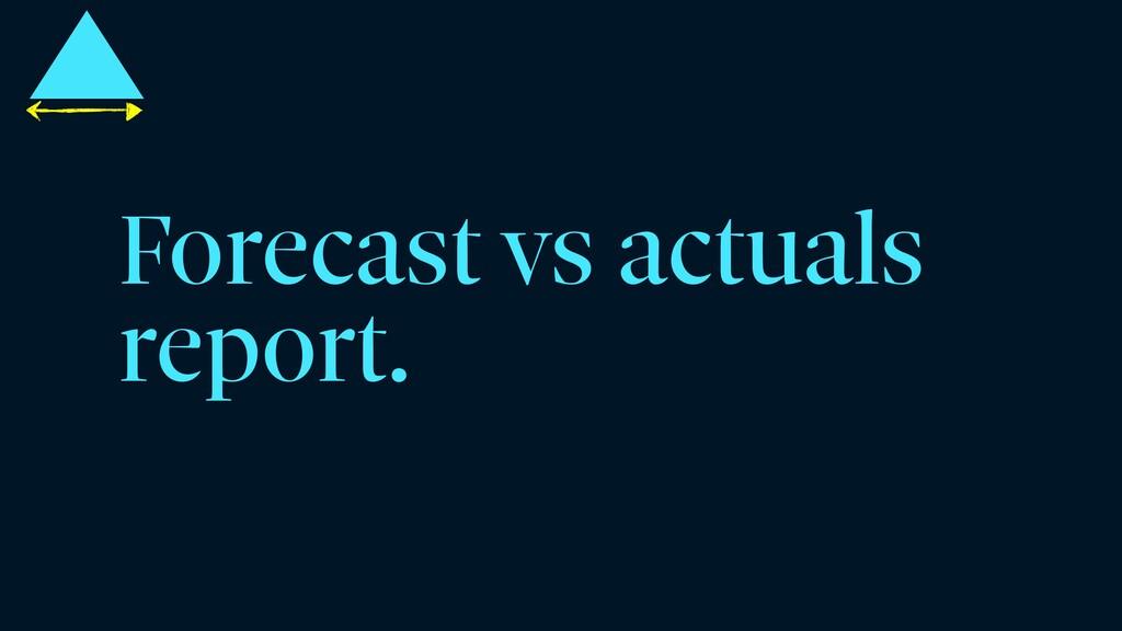 Forecast vs actuals report.