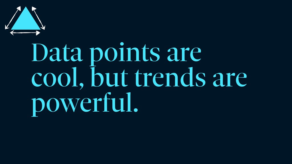 Data points are cool, but trends are powerful.