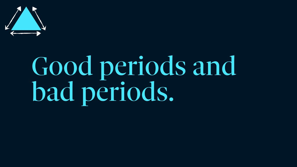 Good periods and bad periods.