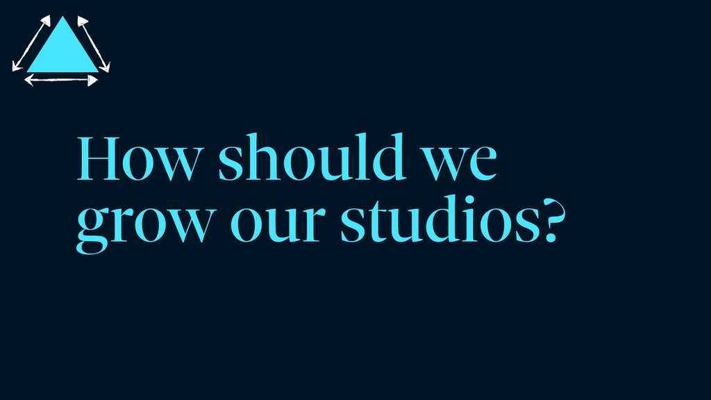How should we grow our studios?
