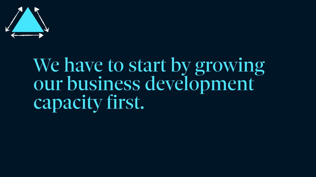 We have to start by growing our business develo...
