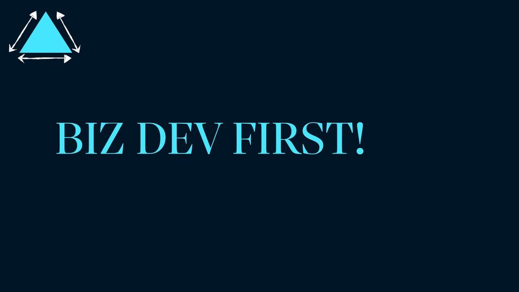 BIZ DEV FIRST!