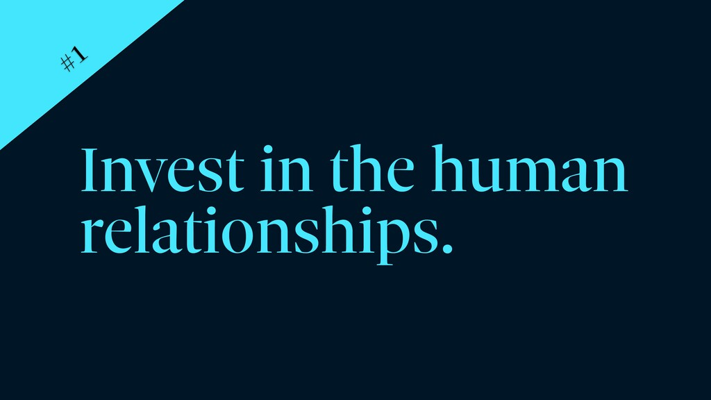 Invest in the human relationships. #1