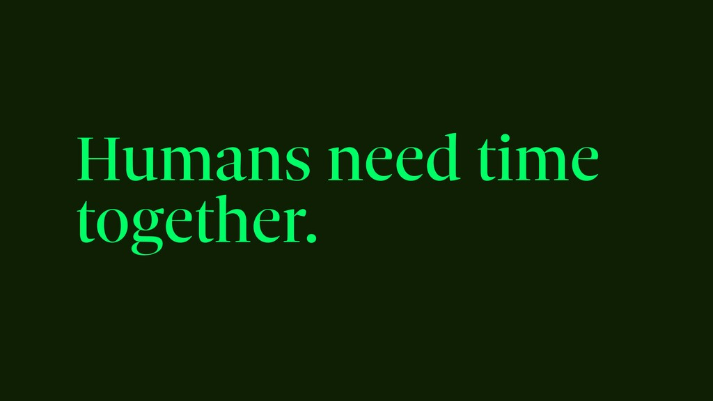 Humans need time together.