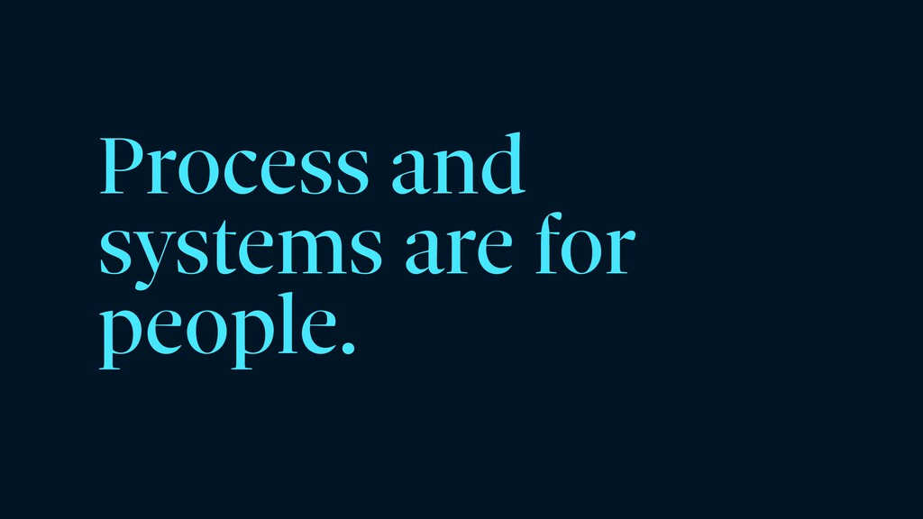 Process and systems are for people.