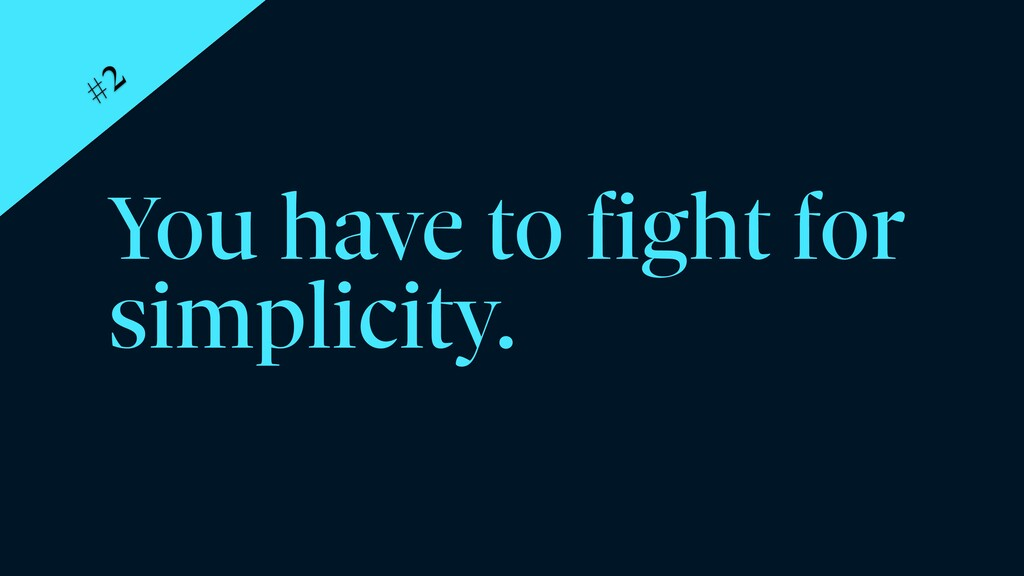 You have to fight for simplicity. #2