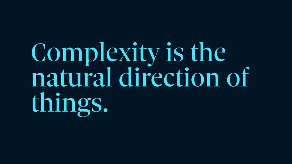 Complexity is the natural direction of things.
