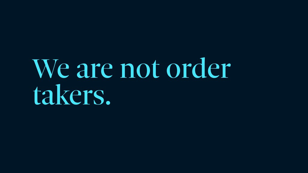 We are not order takers.