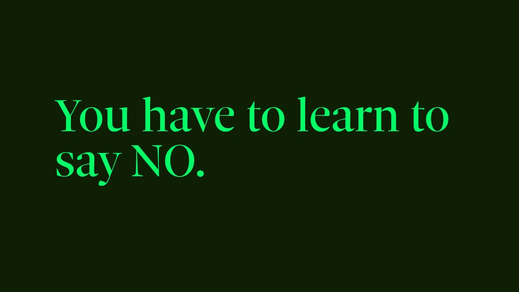 You have to learn to say NO.