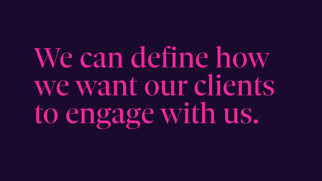 We can define how we want our clients to engage...