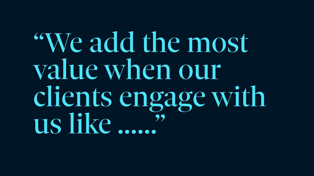 """""""We add the most value when our clients engage ..."""