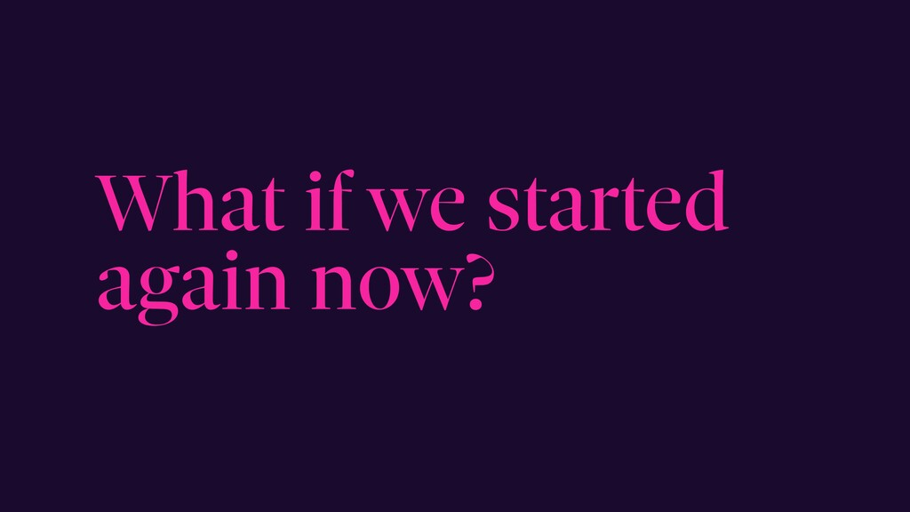 What if we started again now?