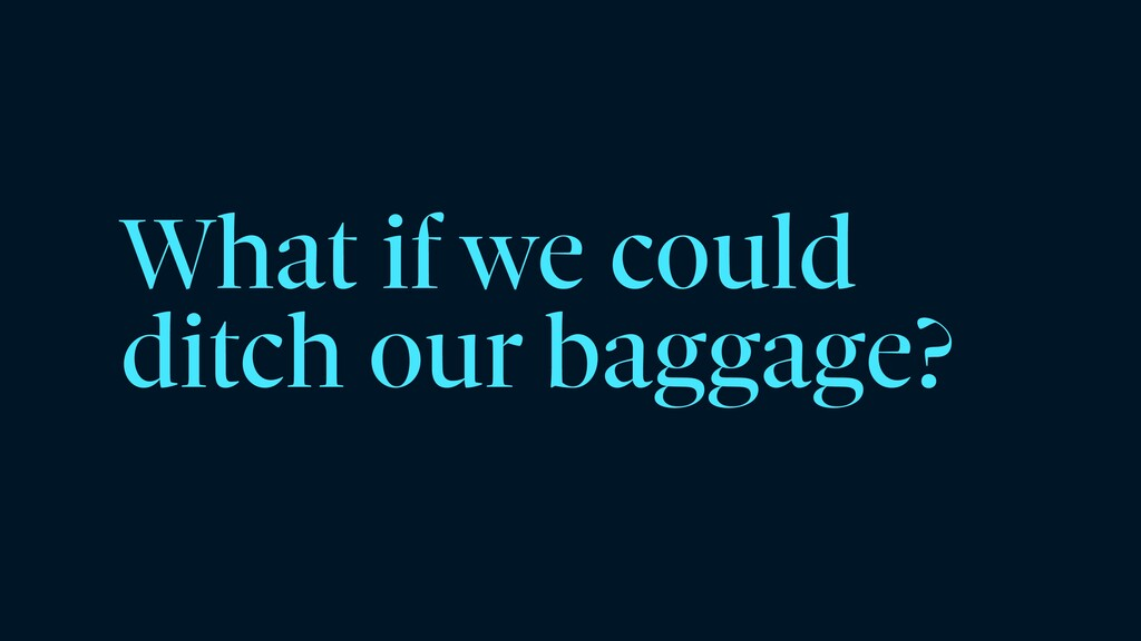 What if we could ditch our baggage?