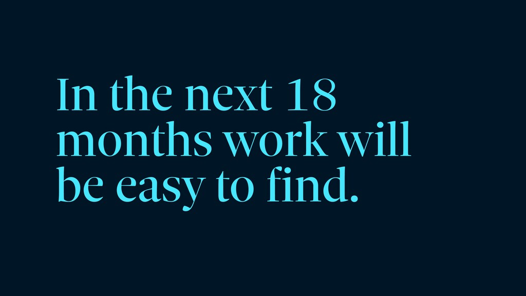 In the next 18 months work will be easy to find.
