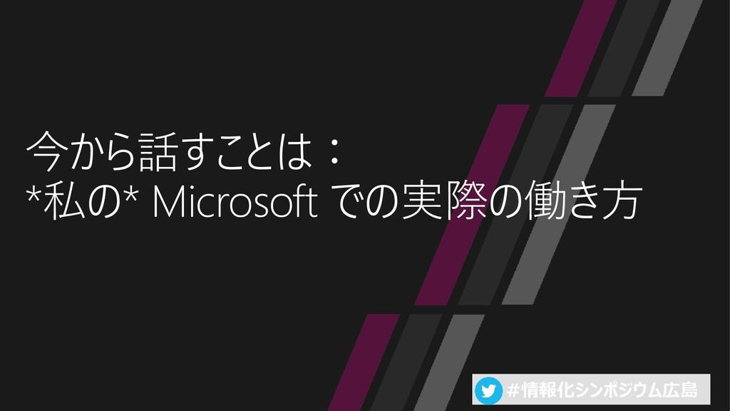 #情報化シンポジウム広島 今から話すことは: *私の* Microsoft での実際の働き方