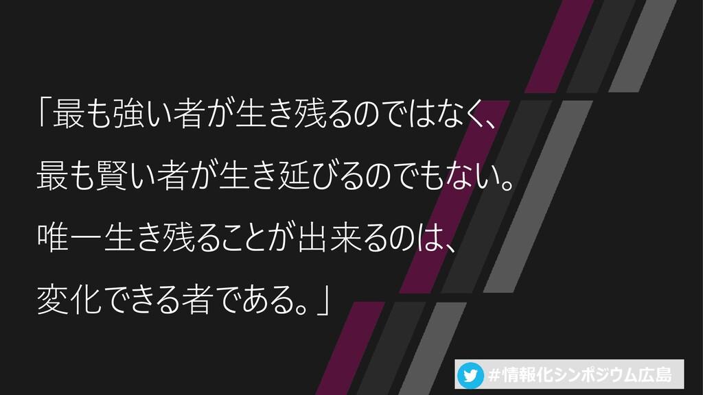 #情報化シンポジウム広島 「最も強い者が生き残るのではなく、 最も賢い者が生き延びるのでもない...