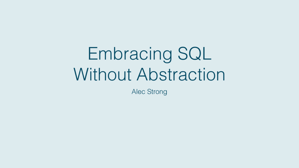 Embracing SQL Without Abstraction Alec Strong